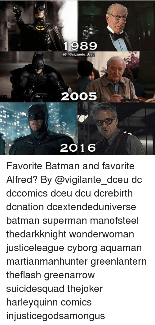 Batman, Memes, and Superman: 989  IG /@vigilante dceu  2005  2016 Favorite Batman and favorite Alfred? By @vigilante_dceu dc dccomics dceu dcu dcrebirth dcnation dcextendeduniverse batman superman manofsteel thedarkknight wonderwoman justiceleague cyborg aquaman martianmanhunter greenlantern theflash greenarrow suicidesquad thejoker harleyquinn comics injusticegodsamongus