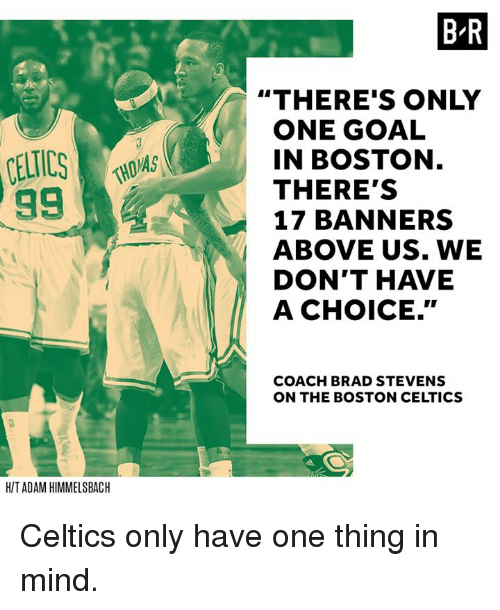 """Boston Celtics, Boston, and Celtics: 99  HIT ADAM HIMMELSBACH  MAS  BR  """"THERE'S ONLY  ONE GOAL  IN BOSTON  THERE'S  17 BANNERS  ABOVE US. WE  DON'T HAVE  A CHOICE.""""  COACH BRAD STEVENS  ON THE BOSTON CELTICS Celtics only have one thing in mind."""
