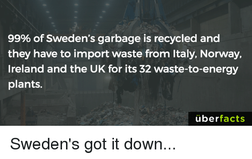 Energy, Memes, and Uber: 99% of Sweden's garbage is recycled and  they have to import waste from Italy, Norway,  Ireland and the UK for its 32 waste-to-energy  plants.  uber  facts Sweden's got it down...