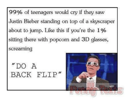 Crying, Funny, and Justin Bieber: 99% of teenagers would cry if they saw  Justin Bieber standing on top of a skyscraper  about to jump. Like this if you're the 1%  sitting there with popcorn and 3D glasses,  Screaming  DO A  BACK FLIP