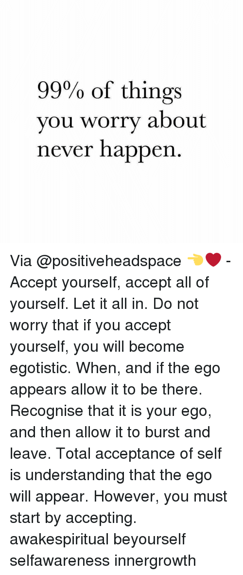 Memes, 🤖, and Ego: 99% of things  you worry about  never happen Via @positiveheadspace 👈❤ - Accept yourself, accept all of yourself. Let it all in. Do not worry that if you accept yourself, you will become egotistic. When, and if the ego appears allow it to be there. Recognise that it is your ego, and then allow it to burst and leave. Total acceptance of self is understanding that the ego will appear. However, you must start by accepting. awakespiritual beyourself selfawareness innergrowth