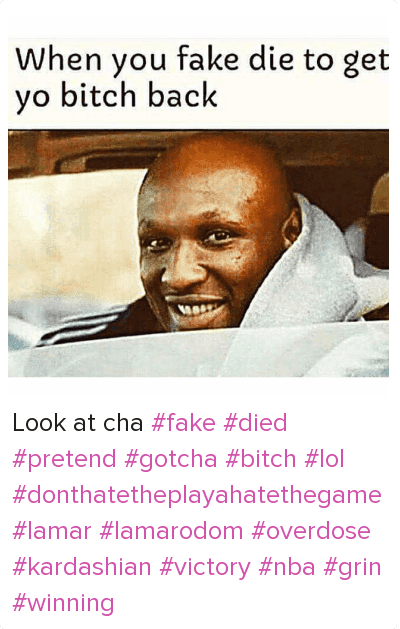 Look at cha fake died pretend gotcha bitch lol donthatetheplayahatethegame lamar lamarodom overdose kardashian victory nba grin winning: When you fake die to get yo bitch back Look at cha fake died pretend gotcha bitch lol donthatetheplayahatethegame lamar lamarodom overdose kardashian victory nba grin winning
