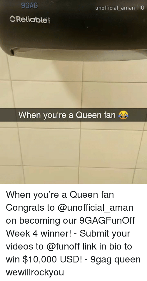 9gag, Memes, and Videos: 9GAG  unofficial_aman | IG  Reliable  When you're a Queen fan When you're a Queen fan Congrats to @unofficial_aman on becoming our 9GAGFunOff Week 4 winner! - Submit your videos to @funoff link in bio to win $10,000 USD! - 9gag queen wewillrockyou