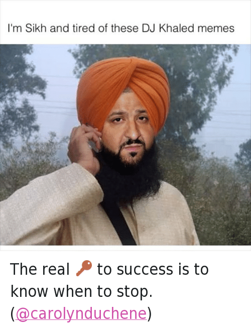 Im Sikh And Tired Of These Dj Khaled Memes The Real To Success