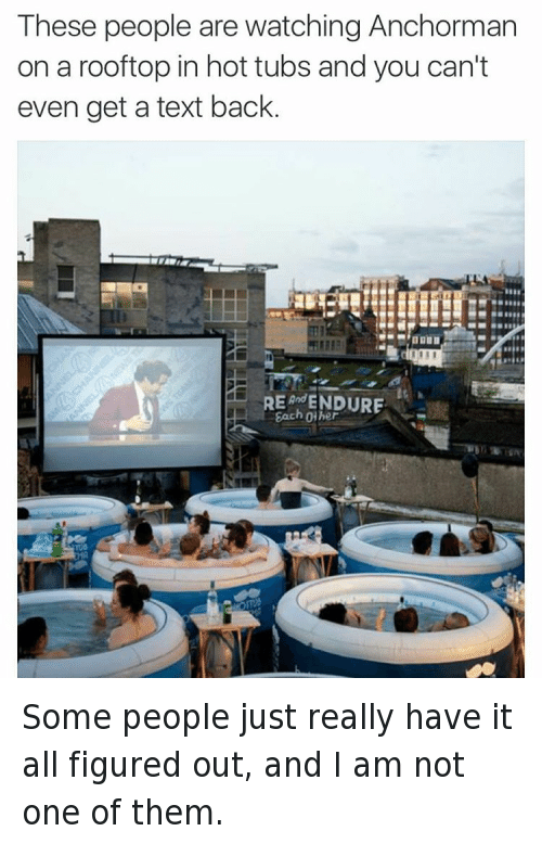 @tank.sinatra  These people are watching Anchorman on a rooftop in hot tubs and you can't even get a text back. Some people just really have it all figured out, and I am not one of them.