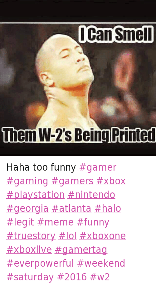 Haha too funny -gamer gaming gamers xbox playstation nintendo georgia atlanta halo legit meme funny truestory lol xboxone xboxlive gamertag everpowerful weekend saturday 2016 w2: I Can Smell  Them W-2's Being Printed Haha too funny -gamer gaming gamers xbox playstation nintendo georgia atlanta halo legit meme funny truestory lol xboxone xboxlive gamertag everpowerful weekend saturday 2016 w2