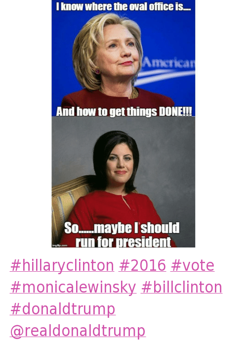 hillaryclinton 2016 vote monicalewinsky billclinton donaldtrump @realdonaldtrump: @dew_or_die_tryn  I know where the Oval Office is...  And how to get things DONE!!!  So...maybe I should run for President hillaryclinton 2016 vote monicalewinsky billclinton donaldtrump @realdonaldtrump