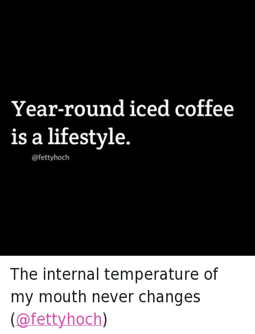 Coffee, Lifestyle, and International: @tank.sinatra  Year-round iced coffee is a lifestyle. The internal temperature of my mouth never changes (@fettyhoch)