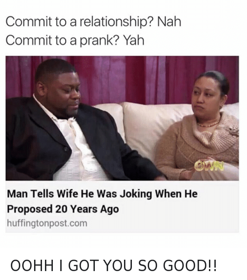OOHH I GOT YOU SO GOOD!!: @tank.sinatra  Commit to a relationship? Nah  Commit to a prank? Yah   Man Tells Wife He Was Joking When He Proposed 20 Years Ago OOHH I GOT YOU SO GOOD!!