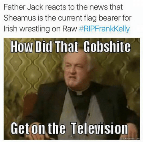 Irish, News, and Wrestling: Father Jack reacts to the news that  Sheamus is the current flag bearer for  Irish wrestling on Raw  RIPFrankKelly  How Did That Gobshite  Get on the Television  ckmeme com