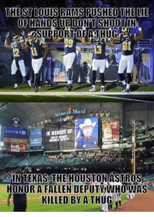 Minute Maid, St. Louis Rams, and Thug: THE ST LOUIS RAMS PUSHED THE LIE  OF  HANDS UPDONTSHOOTIN  SURPORTOFIATHUG  Minute Maid  NEKORT OF  IN TEXAS THE HOUSTON ASTROS  HONOR A FALLEN DEPUTY WHO WAS  A KILLED BY A THUG