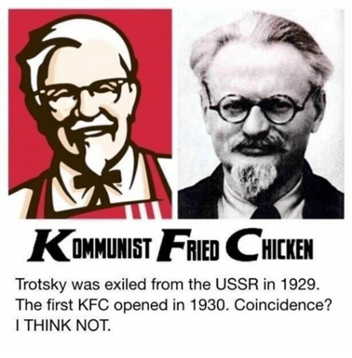 Kfc, Chicken, and Marxist: AKOMMUNIST FRIED CHICKEN  Trotsky was exiled from the USSR in 1929.  The first KFC opened in 1930. Coincidence?  I THINK NOT