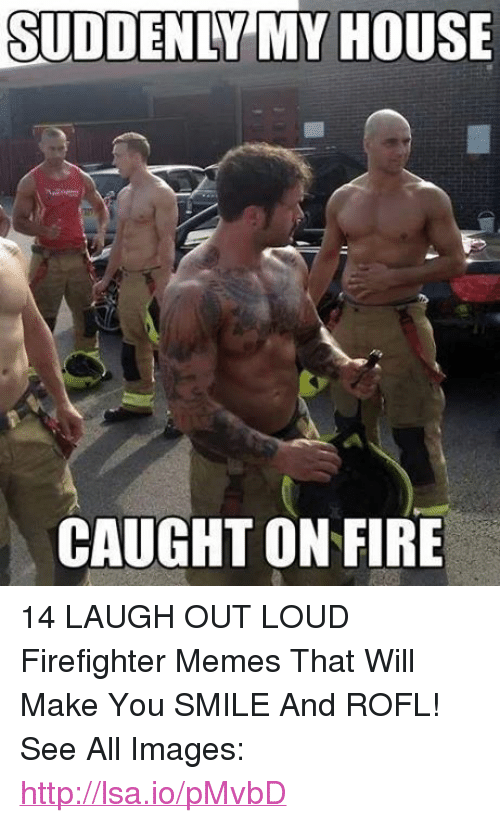 Facebook 14 LAUGH OUT LOUD Firefighter Memes 82c1a2 suddenly my house caught on fire 14 laugh out loud firefighter