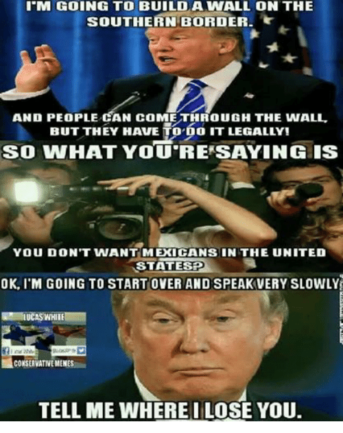 United, White, and Conservative: I M GOING TO BUILD A WALL ON THE  SOUTHERN BORDER  AND PEOPLE CAN coME THRouGH THE WALL.  BUT THEY HAVE TO DO IT LEGALLY!  SO VVHAT YOU RE SAYING IS  YOU DON'T WANT MEXICANS IN THE UNITED  STATE  OK, ITM GOING TO START OVER AND SPEAK VERY SLOWLY  LUCAS WHITE  CONSERVATIVEMENES  TELL ME WHERE IILOSE YOU.