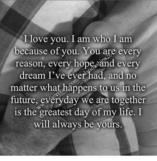 I Love You I Am Who I Am Because Of You You Are Every Reason Every