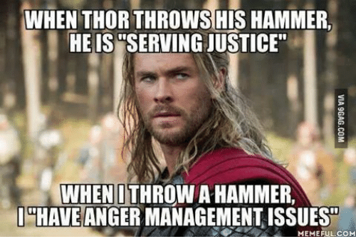 """Meme, Memes, and Mechanic: WHEN THORTHROWS HIS HAMMER.  HE IS WSERVINGJUSTICE""""  WHEN I THROWA HAMMER,  I HAVE  ANGER MANAGEMENT ISSUES  MEMEFUL COM"""