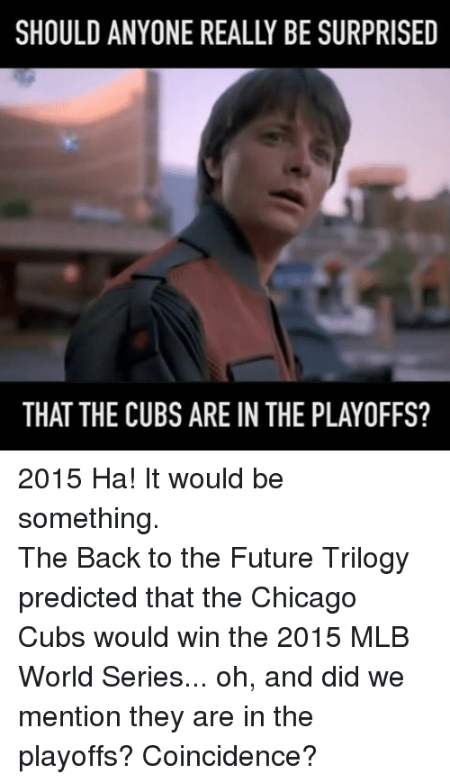 Back to the Future, Chicago, and Future: SHOULD ANYONE REALLY BE SURPRISED  THAT THE CUBS ARE IN THE PLAYOFFS? 2015 Ha! It would be something.The Back to the Future Trilogy predicted that the Chicago Cubs would win the 2015 MLB World Series... oh, and did we mention they are in the playoffs?  Coincidence?