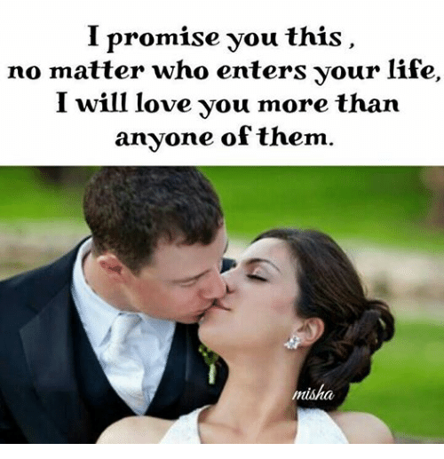 Promise You This No Matter Who Enters Your Life I Will Love You More
