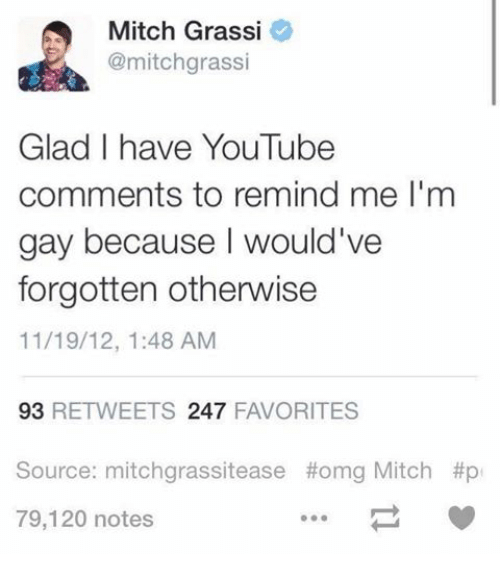 Humans of Tumblr, Youtuber, and Youtubers: Mitch Grassi  @mitchgrassi  Glad I have YouTube  comments to remind me l'm  gay because would've  forgotten otherwise  11/19/12, 1:48 AM  93  RETWEETS 247  FAVORITES  Source: mitchgrassitease thomg Mitch #p  79,120 notes