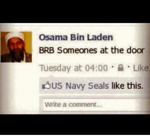 Osama Bin Laden, Navy, and Seal: Osama Bin Laden  BRB Someones at the door  Tuesday at 04:00  Like  US Navy Seals  like this.  Write a comment...