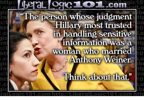 """Logic, Http, and Information: http://  gic10  L OCICL OL.com  gic  he person whose judgment  Hillary most trusted  in handling sensitive  H information was  a  ttp  woman who married  ht  Anthony Weiner.  ttp  Think about that""""  ral Logic 101.com http:l Liberal Loaic101. com http"""
