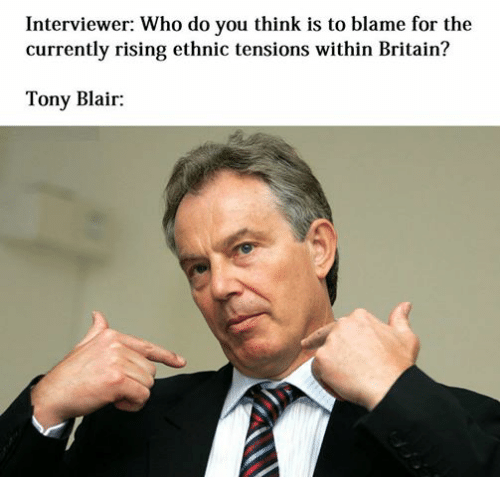 Dank Memes, Britain, and Tony Blair: Interviewer: Who do you think is to blame for the  currently rising ethnic tensions within Britain?  Tony Blair: