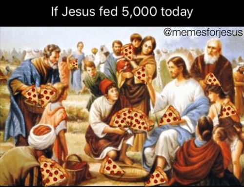Jesus Today And Christian Memes If Fed 5000 Memesforjesus