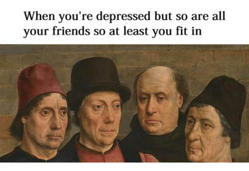 When You're Depressed but So Are All Your Friends So at ...