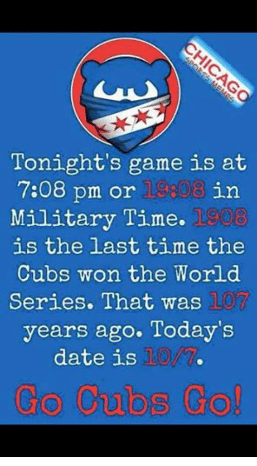 Dating, Cubs, and Date: Tonight's game is at  7:08 pm or 08 in  Military Time.  is the last time the  Cubs won the World  Series. That was  years ago. Today's  date is  Go Cubs Go