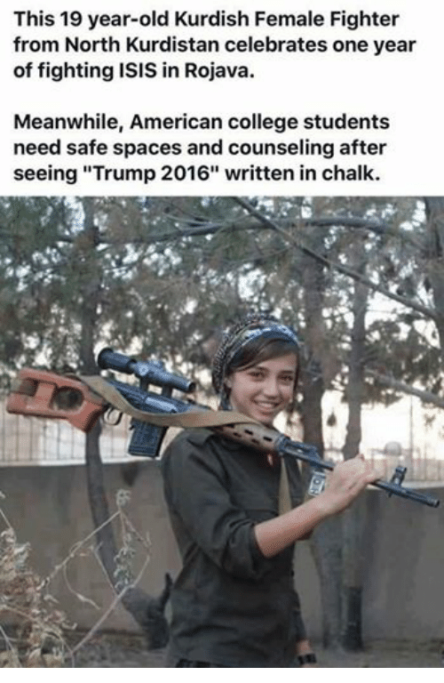 "College, Isis, and American: This 19 year-old Kurdish Female Fighter  from North Kurdistan celebrates one year  of fighting ISIS in Rojava.  Meanwhile, American college students  need safe spaces and counseling after  seeing ""Trump 2016"" written in chalk."