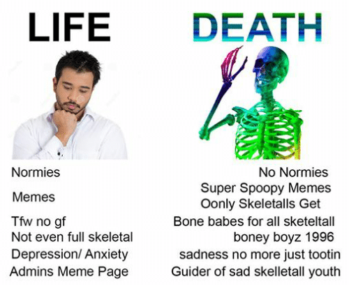 Bones, Life, and Meme: LIFE  DEATH  Normies  No Normies  Super Spoopy Memes  Memes  Oonly Skeletalls Get  Tfw no gf  Bone babes for all sketeltall  Not even full skeletal  boney boyz 1996  Depression/ Anxiety  sadness no more just tootin  Admins Meme Page  Guider of sad skelletall youth