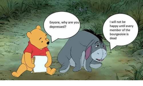 Depression, Happy, and Anarchist: Eeyore, why are you  depressed?  I will not be  happy until every  member of the  bourgeoisie is  dead