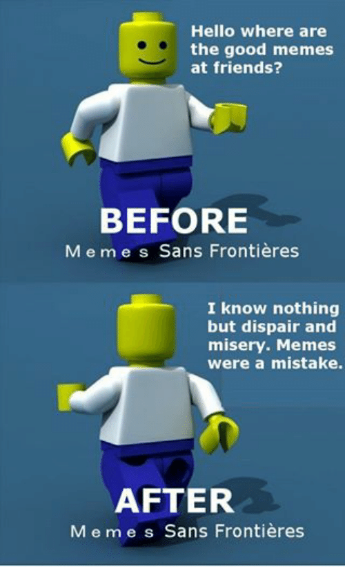 Friends, Hello, and Meme: Hello Where are  the good memes  at friends?  BEFORE  M e m e s Sans Frontieres  I know nothing  but dispair and  misery. Memes  were a mistake.  AFTER  M e m e s Sans Frontieres