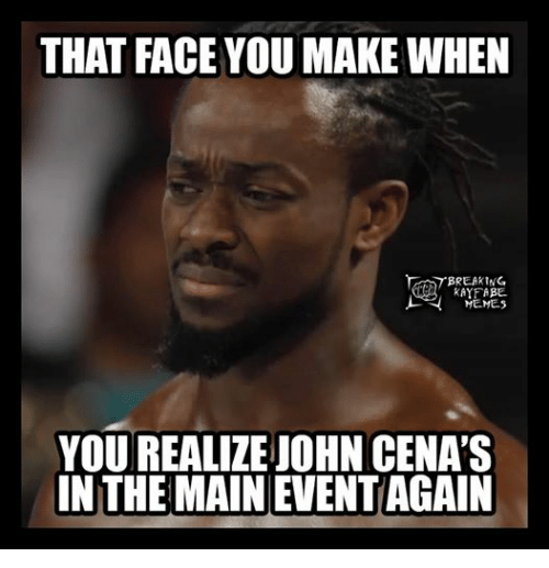 John Cena, Meme, and Memes: THAT FACE YOU MAKE WHEN  BREAKING  KAYFABE.  MEMEs  YOU REALIZE JOHN CENA'S  IN THE MAIN EVENTAGAIN