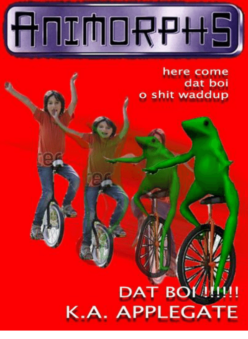 Animorphs, Shit, and Persimmon: ANIMORPHS  here come  dat boi  o shit waddup  DAT BOI  K. A. APPLEGATE