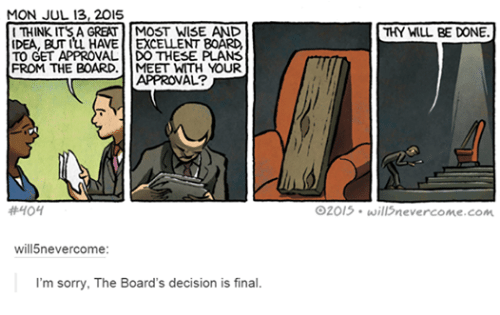 Finals, Funny, and Sorry: MON JUL 13, 2015  THINK ITS A GREAT MOST WISE AND  IDEA, BUT ILL HAVE EXCELLENT BOARD,  TO GET APPROVAL DOTHESE PLANS  FROM THE BOARD.  MEET WITH YOUR  APPROVAL?  #404  will5never come:  I'm sorry, The Board's decision is final.  THY WILL BE DONE.  O2013. will never come .com