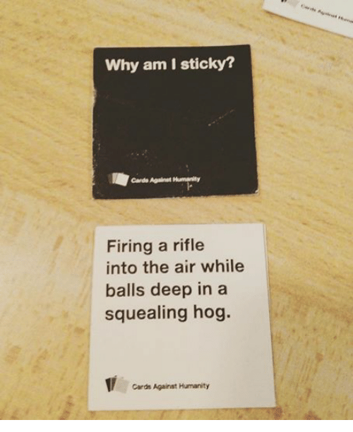 Cards Against Humanity, Fire, and Star Wars: Why am I sticky?  Cardo Against Humanity  Firing a rifle  into the air while  balls deep in a  squealing hog.  Cards Against Humanity