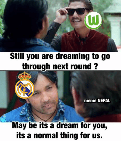 Still You Are Dreaming To Go Through Next Round Meme Nepal May Be