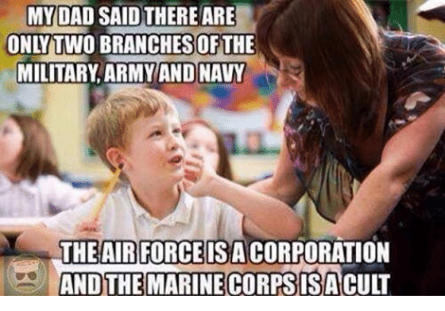 Dad, Army, and Air Force: MY DAD SAID THERE ARE  ONLY TWO BRANCHES OF THE  MILITARY ARMY AND NAVY  THE AIR FORCE ISACORPORATION  AND THE MARINE  CORPS IS ACULT