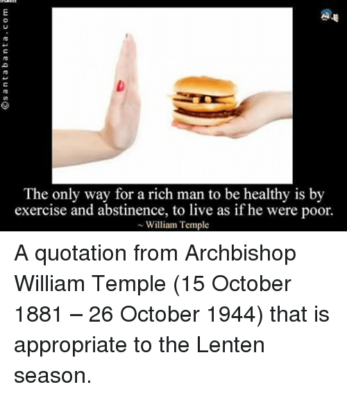 Exercise, Live, and Episcopal Church : The only way for a rich man to be healthy is by  exercise and abstinence, to live as if he were poor.  William Temple A quotation from Archbishop William Temple (15 October 1881 – 26 October 1944) that is appropriate to the Lenten season.