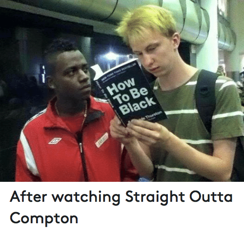 how to be black after watching straight outta compton funny meme