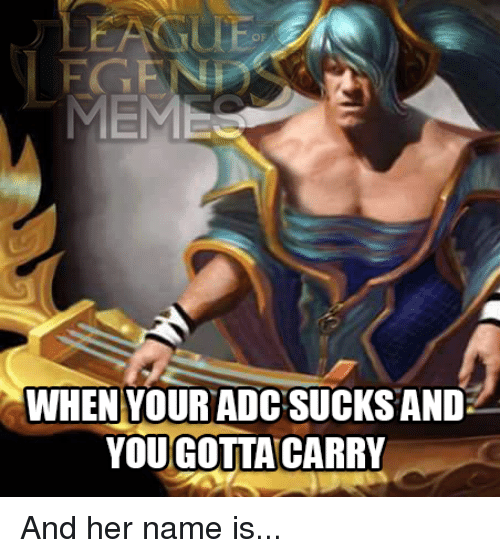 Facebook And her name is 0d178b meme when your adc sucks and yougotta carry and her name is,Leagueoflegends Meme