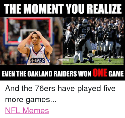 Meme, Memes, and Nfl: THE MOMENT YOU REALIZE  SXERS  @NFL MEMEZ  EVEN THE OAKLAND RAIDERS WON  ONE  GAME And the 76ers have played five more games... NFL Memes