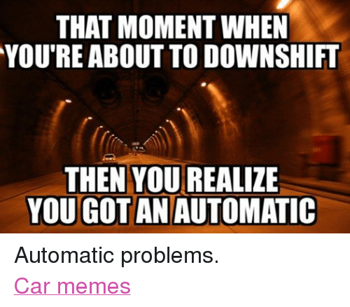 Facebook Automatic problems Car memes 6ce9f7 that moment when you're about to downshift then you realize yougotan