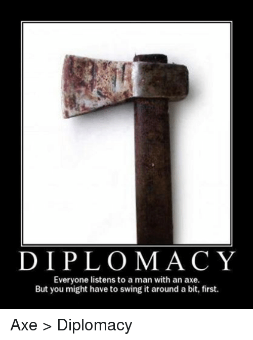DnD, Diplomacy, and Firstly: DIPLOMACY  Everyone listens to a man with an axe.  But you might have to swing it around a bit, first. Axe > Diplomacy