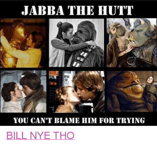 Bill Nye, Jabba the Hutt, and Star Wars: JABBA THE HUTT  YOU CAN'T BLAME HIM FOR TRYING BILL NYE THO