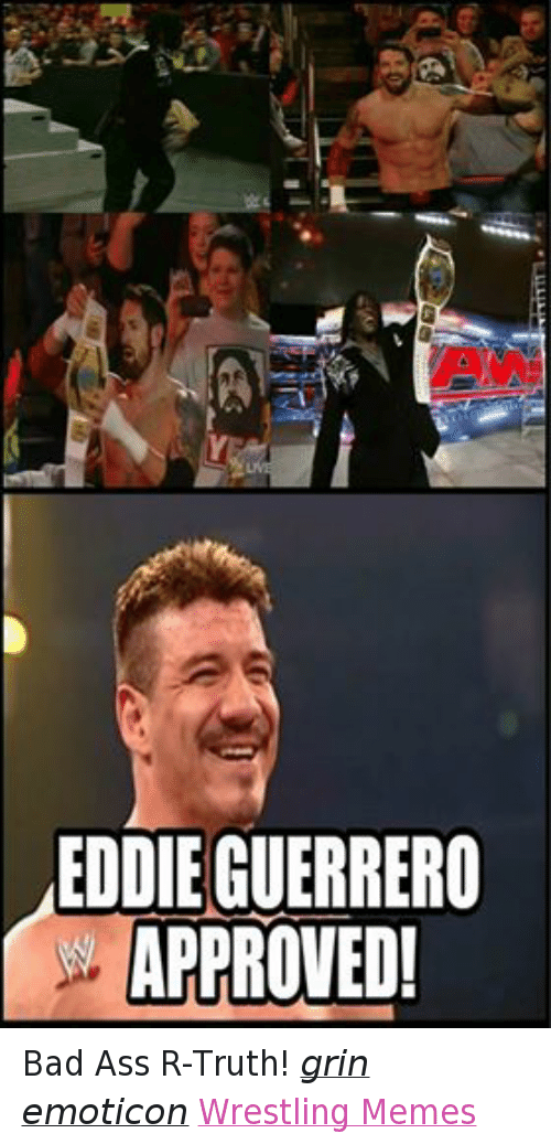 Bad, Meme, and Memes: EDDIE GUERRERO  APPROVED! Bad Ass R-Truth! grin emoticon Wrestling Memes