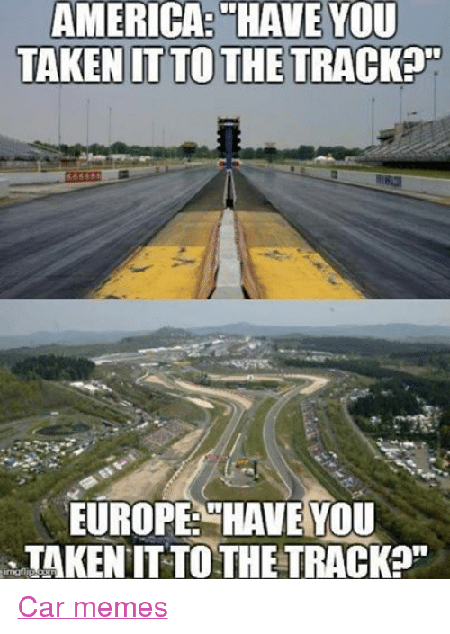 "America, Cars, and Meme: AMERICA HAVE YOU  TAKEN IT TO THE TRACKED""  EUROPE HAVE YOU  TAKEN TO THE TRACK Car memes"