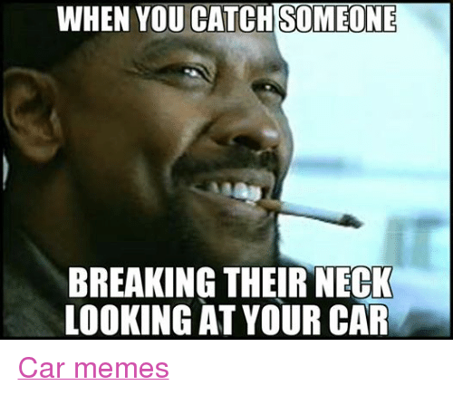 Facebook Car memes 3c5fd1 when you catch someone breaking their neck looking at your car car