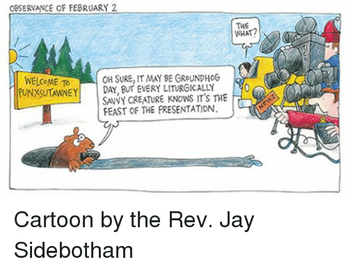 Jay, Cartoon, and Cartoons: OBSERNANCE OF FEBRUARY 2  THE  WELCOME TO  OH SURE, IT MAY BE GROUNDHOG  PUNXSUTAWNEY  DA, Bum EVERY LITURGICALLY  LL SAVY CREATURE KNOWS IT's THE  FEAST OF THE PRESENTATION. Cartoon by the Rev. Jay Sidebotham